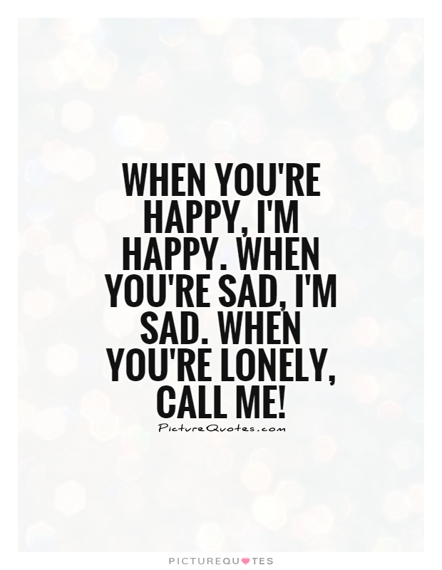When you're happy, I'm happy. When you're sad, I'm sad. When you're lonely, call me! Picture Quote #1