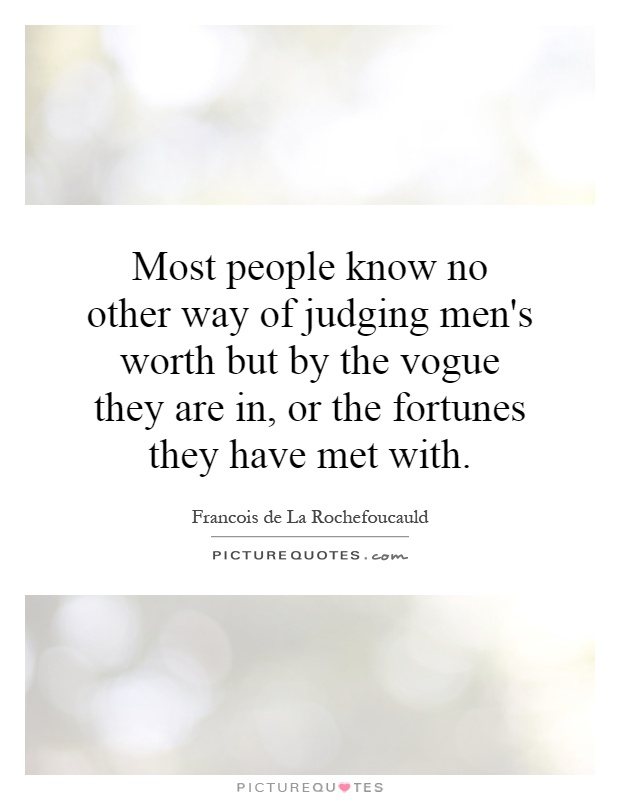 Most people know no other way of judging men's worth but by the vogue they are in, or the fortunes they have met with Picture Quote #1