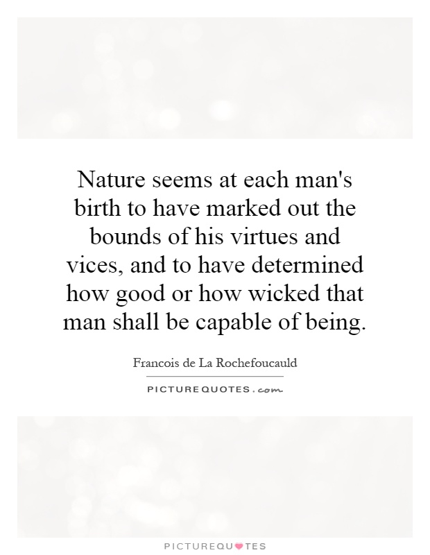 Nature seems at each man's birth to have marked out the bounds of his virtues and vices, and to have determined how good or how wicked that man shall be capable of being Picture Quote #1