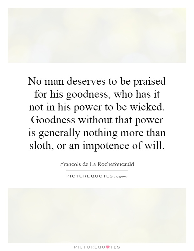 No man deserves to be praised for his goodness, who has it not in his power to be wicked. Goodness without that power is generally nothing more than sloth, or an impotence of will Picture Quote #1