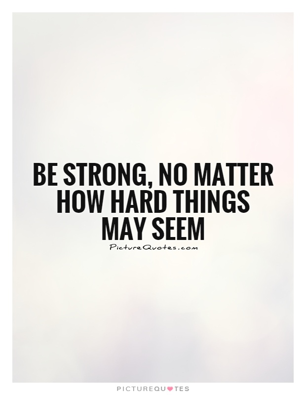 Be strong, no matter how hard things may seem Picture Quote #1