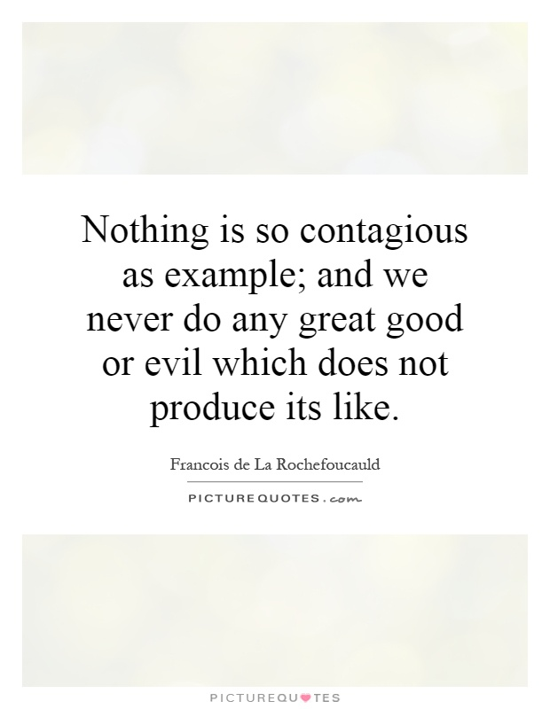 Nothing is so contagious as example; and we never do any great good or evil which does not produce its like Picture Quote #1
