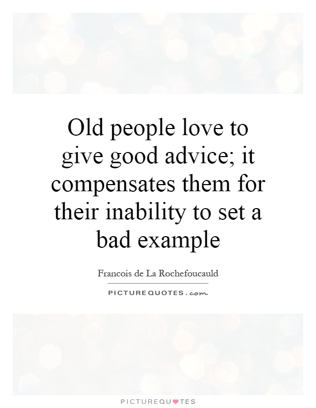 Old people love to give good advice; it compensates them for their inability to set a bad example Picture Quote #1