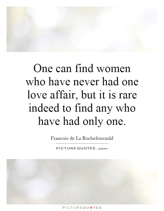One can find women who have never had one love affair, but it is rare indeed to find any who have had only one Picture Quote #1