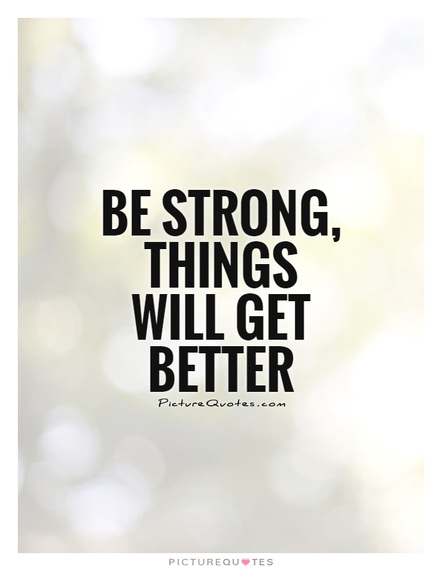 Be strong, things will get better Picture Quote #1