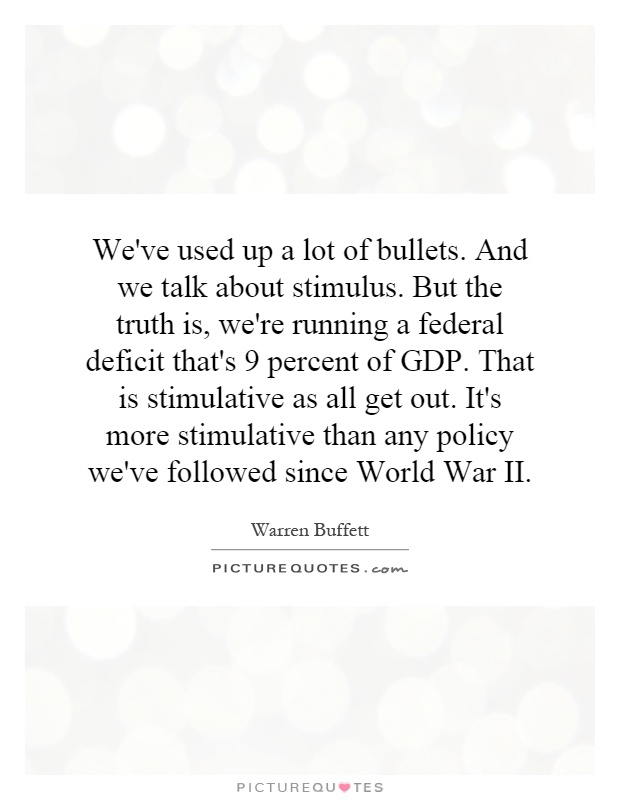 We've used up a lot of bullets. And we talk about stimulus. But the truth is, we're running a federal deficit that's 9 percent of GDP. That is stimulative as all get out. It's more stimulative than any policy we've followed since World War II Picture Quote #1