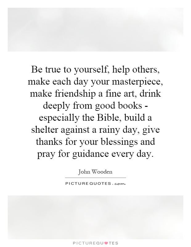 Be true to yourself, help others, make each day your masterpiece, make friendship a fine art, drink deeply from good books - especially the Bible, build a shelter against a rainy day, give thanks for your blessings and pray for guidance every day Picture Quote #1