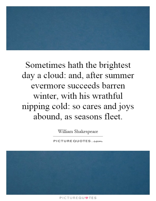 Sometimes hath the brightest day a cloud: and, after summer evermore succeeds barren winter, with his wrathful nipping cold: so cares and joys abound, as seasons fleet Picture Quote #1