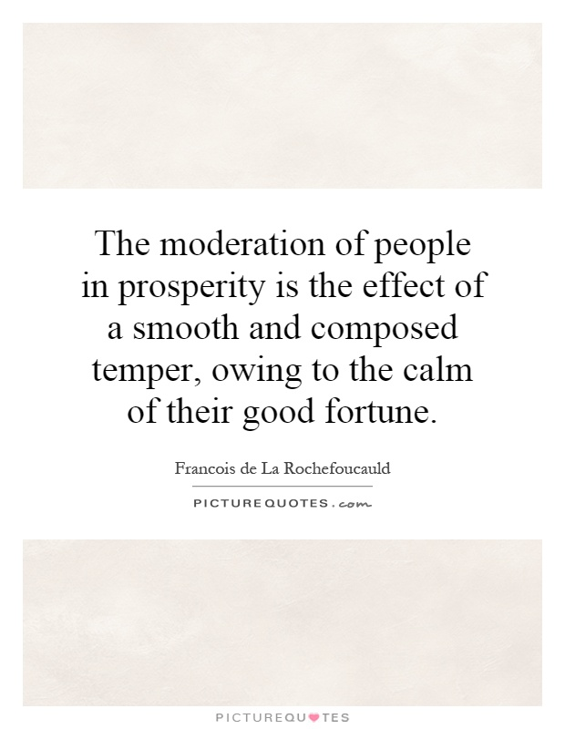 The moderation of people in prosperity is the effect of a smooth and composed temper, owing to the calm of their good fortune Picture Quote #1