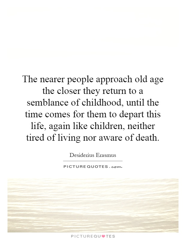 The nearer people approach old age the closer they return to a semblance of childhood, until the time comes for them to depart this life, again like children, neither tired of living nor aware of death Picture Quote #1