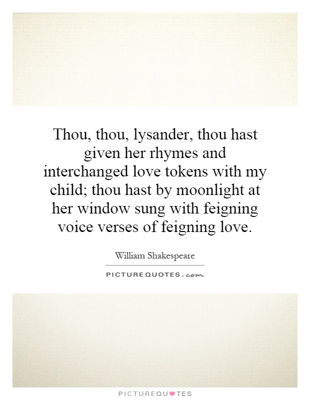 Thou, thou, lysander, thou hast given her rhymes and interchanged love tokens with my child; thou hast by moonlight at her window sung with feigning voice verses of feigning love Picture Quote #1