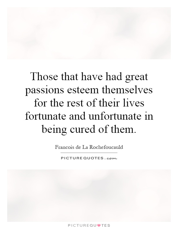 Those that have had great passions esteem themselves for the rest of their lives fortunate and unfortunate in being cured of them Picture Quote #1