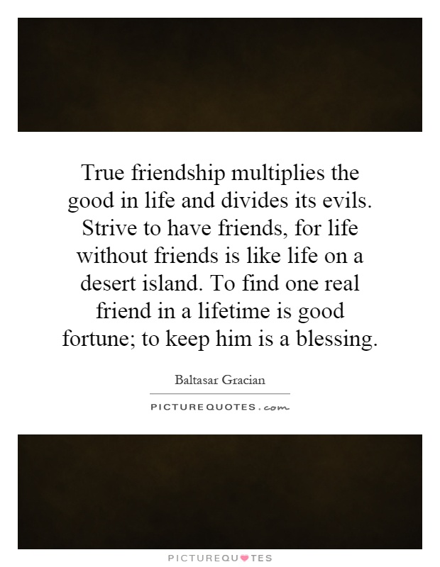 True friendship multiplies the good in life and divides its evils. Strive to have friends, for life without friends is like life on a desert island. To find one real friend in a lifetime is good fortune; to keep him is a blessing Picture Quote #1