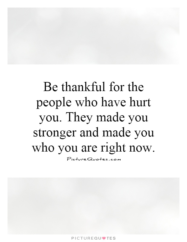 Be thankful for the people who have hurt you. They made you stronger and made you who you are right now Picture Quote #1
