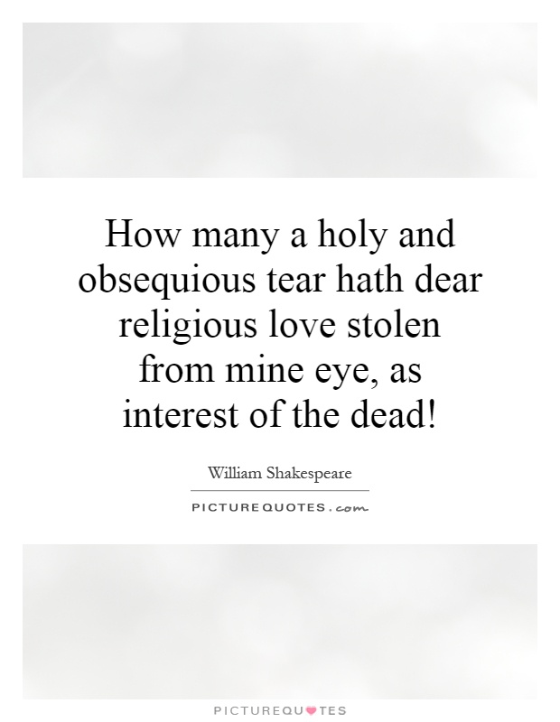 How many a holy and obsequious tear hath dear religious love stolen from mine eye, as interest of the dead! Picture Quote #1