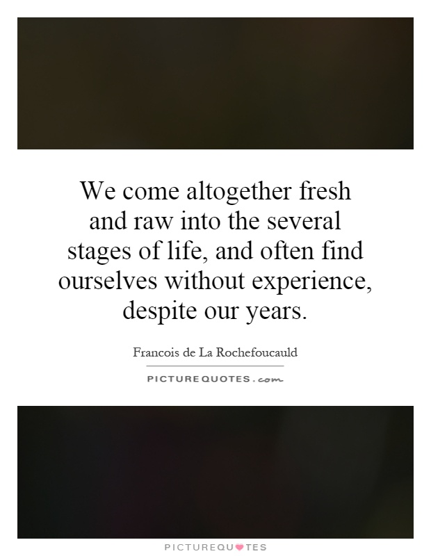 We come altogether fresh and raw into the several stages of life, and often find ourselves without experience, despite our years Picture Quote #1