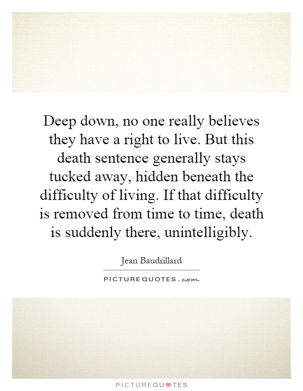 Deep down, no one really believes they have a right to live. But this death sentence generally stays tucked away, hidden beneath the difficulty of living. If that difficulty is removed from time to time, death is suddenly there, unintelligibly Picture Quote #1