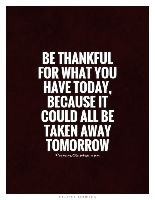 Be thankful for what you have today, because it could all be...  Picture Quotes