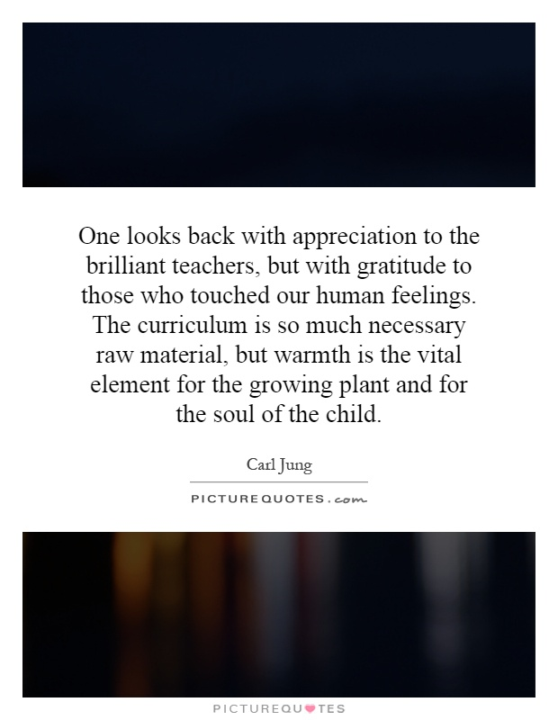 One looks back with appreciation to the brilliant teachers, but with gratitude to those who touched our human feelings. The curriculum is so much necessary raw material, but warmth is the vital element for the growing plant and for the soul of the child Picture Quote #1