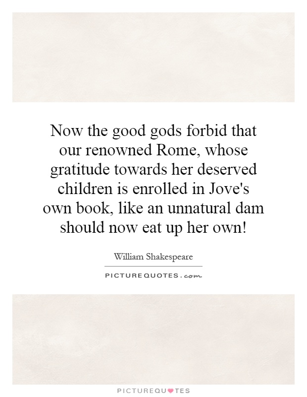 Now the good gods forbid that our renowned Rome, whose gratitude towards her deserved children is enrolled in Jove's own book, like an unnatural dam should now eat up her own! Picture Quote #1