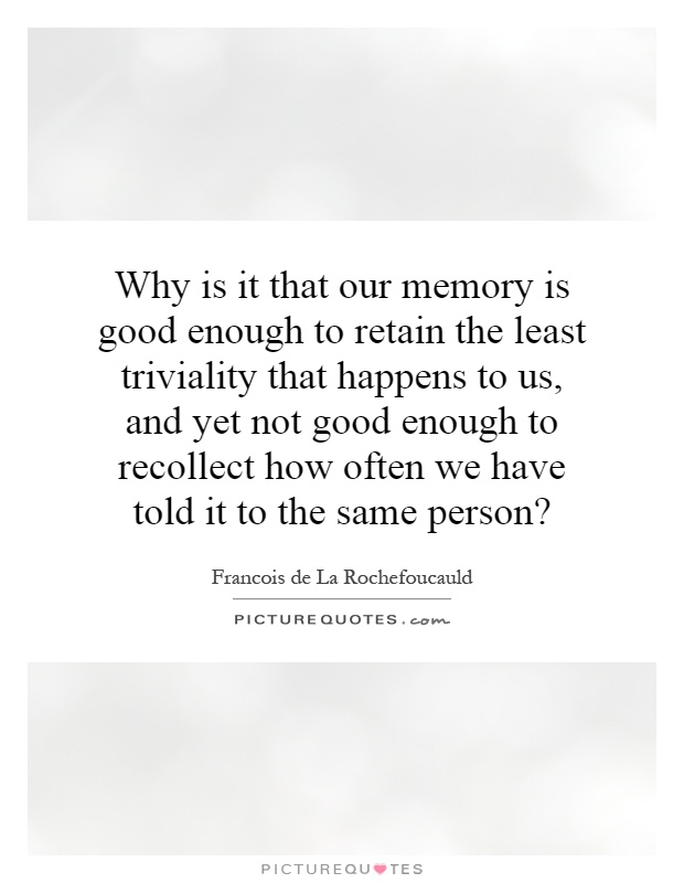 Why is it that our memory is good enough to retain the least triviality that happens to us, and yet not good enough to recollect how often we have told it to the same person? Picture Quote #1