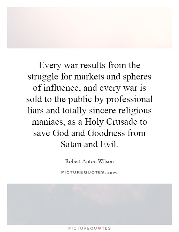 Every war results from the struggle for markets and spheres of influence, and every war is sold to the public by professional liars and totally sincere religious maniacs, as a Holy Crusade to save God and Goodness from Satan and Evil Picture Quote #1