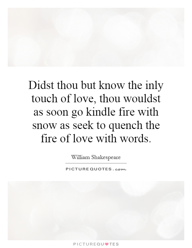Didst thou but know the inly touch of love, thou wouldst as soon go kindle fire with snow as seek to quench the fire of love with words Picture Quote #1
