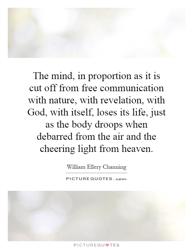 The mind, in proportion as it is cut off from free communication with nature, with revelation, with God, with itself, loses its life, just as the body droops when debarred from the air and the cheering light from heaven Picture Quote #1