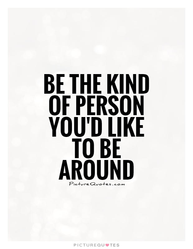 Be the kind of person you'd like to be around Picture Quote #1