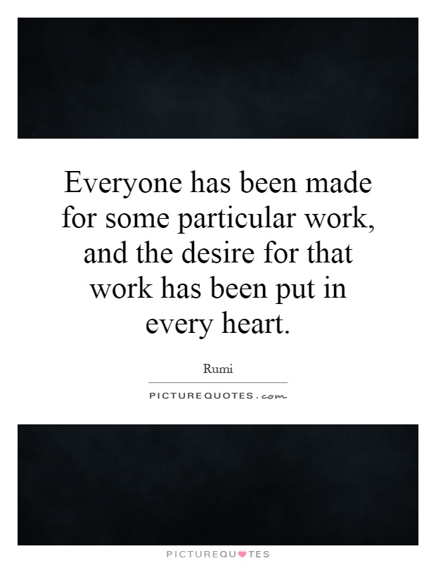 Everyone has been made for some particular work, and the desire for that work has been put in every heart Picture Quote #1