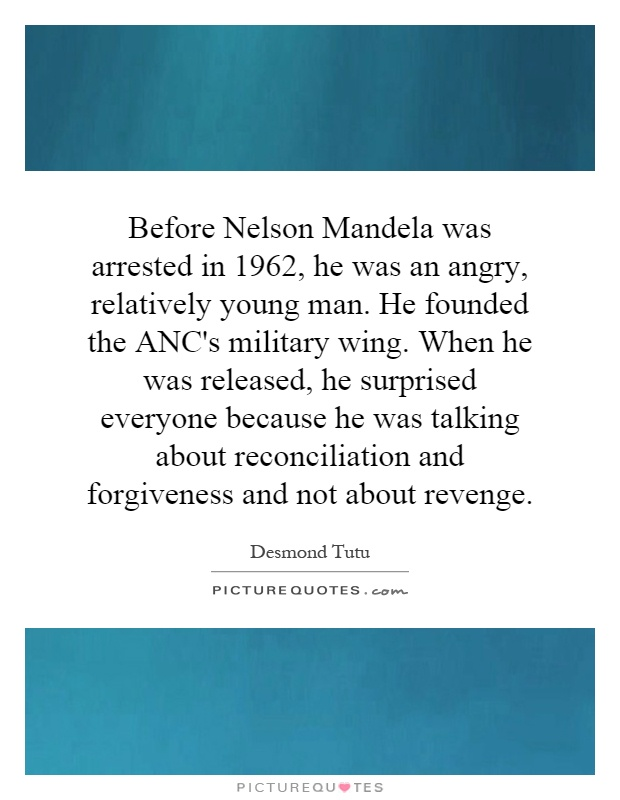 Before Nelson Mandela was arrested in 1962, he was an angry, relatively young man. He founded the ANC's military wing. When he was released, he surprised everyone because he was talking about reconciliation and forgiveness and not about revenge Picture Quote #1