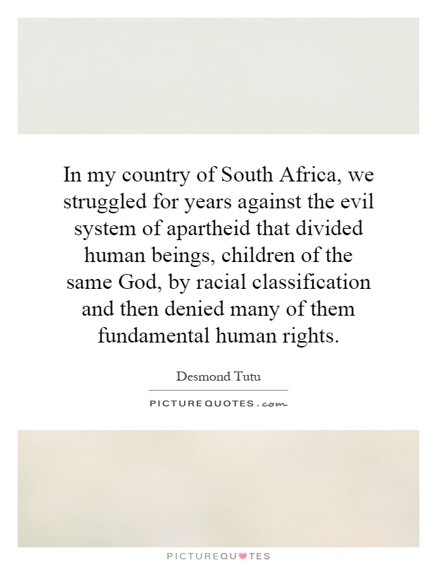 In my country of South Africa, we struggled for years against the evil system of apartheid that divided human beings, children of the same God, by racial classification and then denied many of them fundamental human rights Picture Quote #1