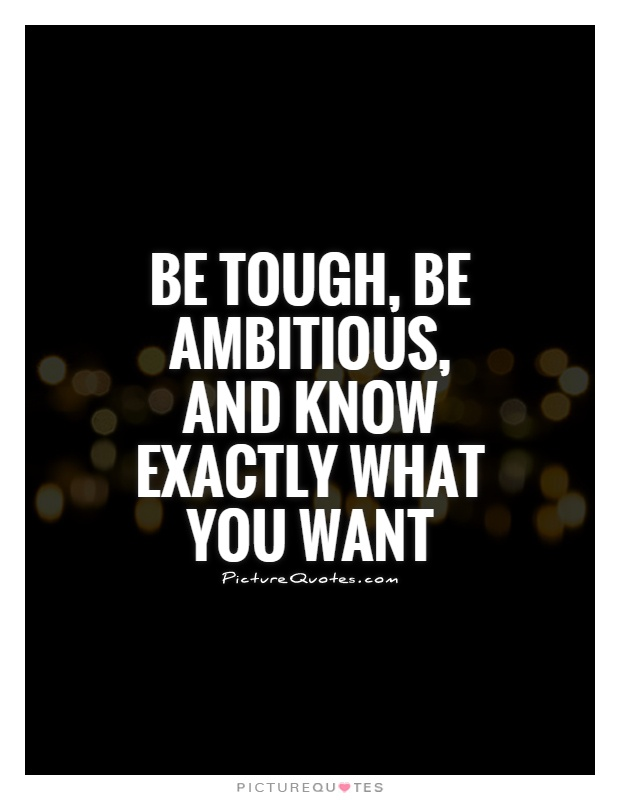 Be tough, be ambitious, and know exactly what you want Picture Quote #1