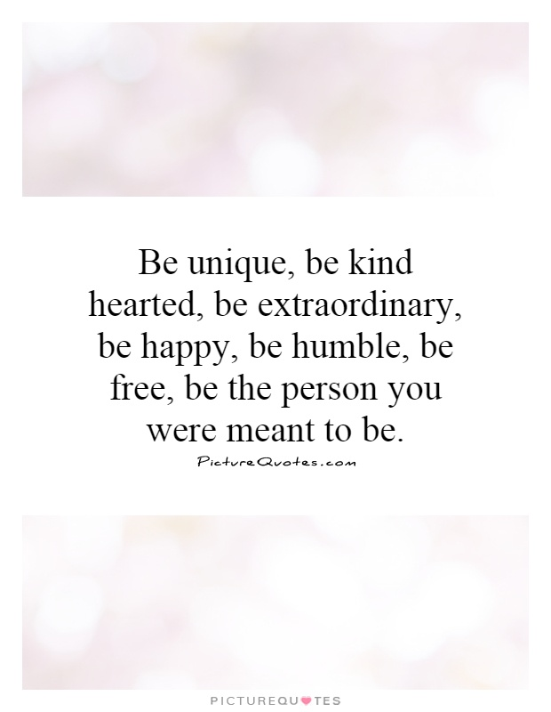 Be unique, be kind hearted, be extraordinary, be happy, be humble, be free, be the person you were meant to be Picture Quote #1