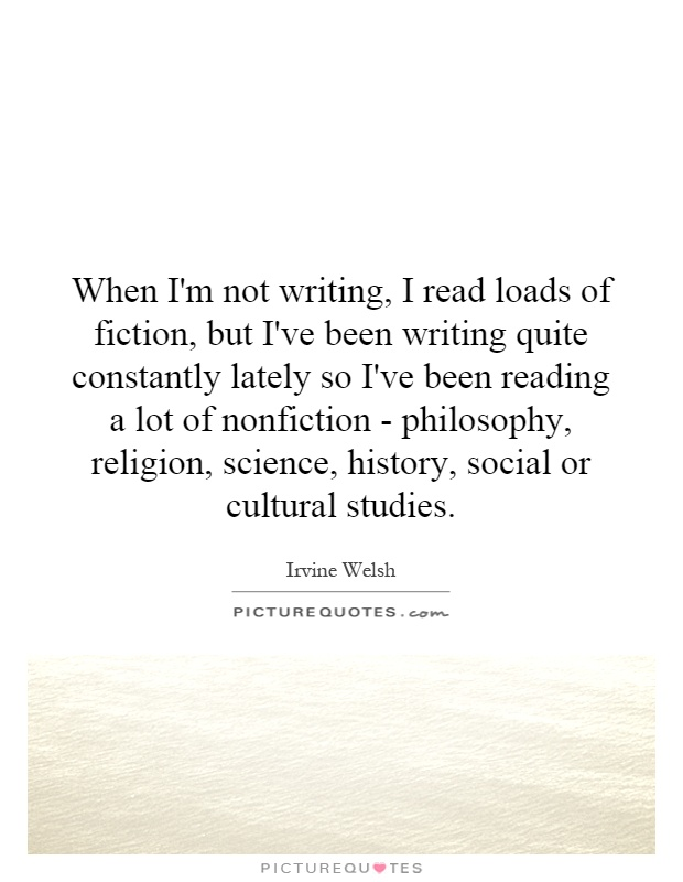 When I'm not writing, I read loads of fiction, but I've been writing quite constantly lately so I've been reading a lot of nonfiction - philosophy, religion, science, history, social or cultural studies Picture Quote #1