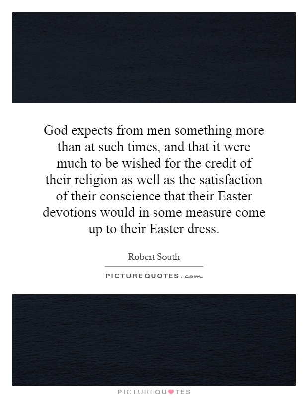 God expects from men something more than at such times, and that it were much to be wished for the credit of their religion as well as the satisfaction of their conscience that their Easter devotions would in some measure come up to their Easter dress Picture Quote #1