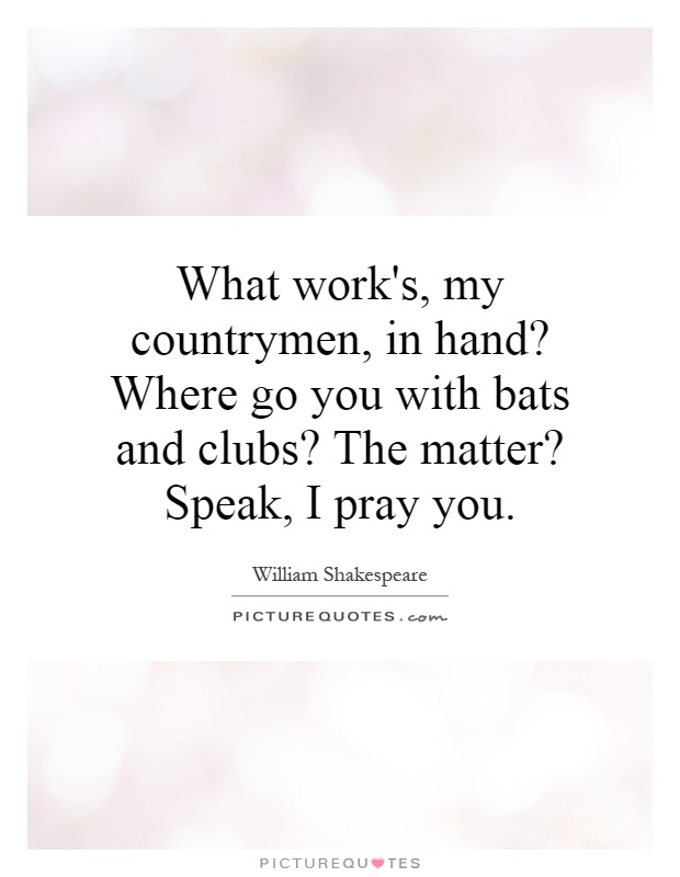 What work's, my countrymen, in hand? Where go you with bats and clubs? The matter? Speak, I pray you Picture Quote #1