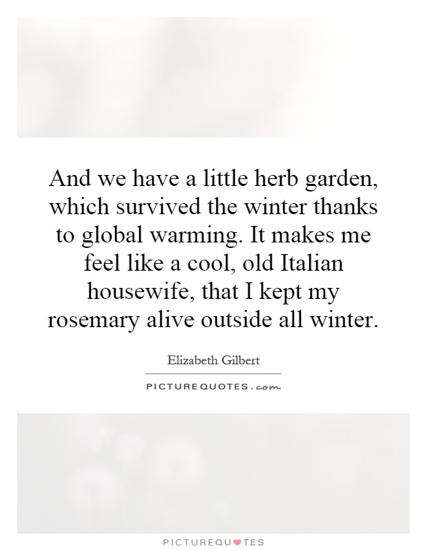 And we have a little herb garden, which survived the winter thanks to global warming. It makes me feel like a cool, old Italian housewife, that I kept my rosemary alive outside all winter Picture Quote #1