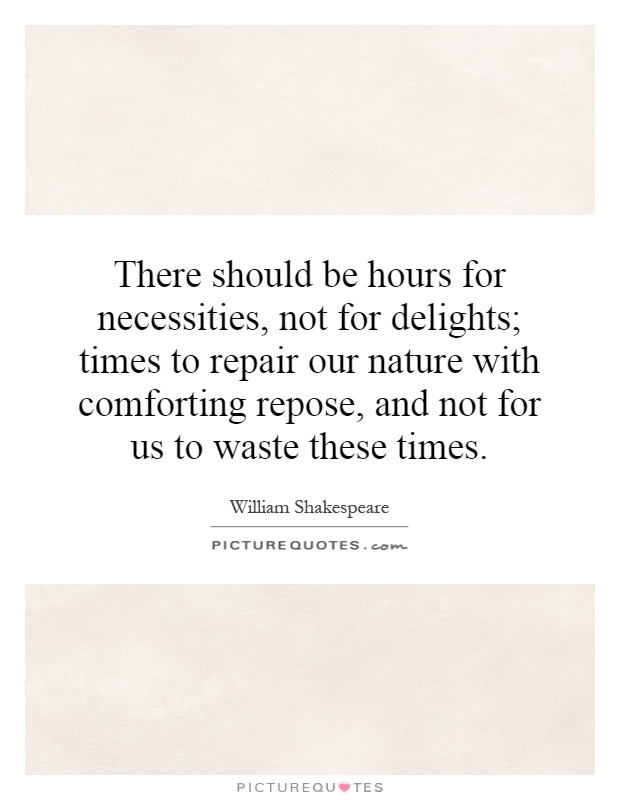 There should be hours for necessities, not for delights; times to repair our nature with comforting repose, and not for us to waste these times Picture Quote #1