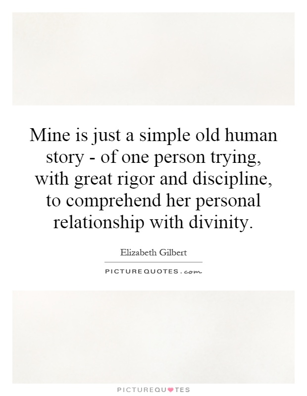 Mine is just a simple old human story - of one person trying, with great rigor and discipline, to comprehend her personal relationship with divinity Picture Quote #1