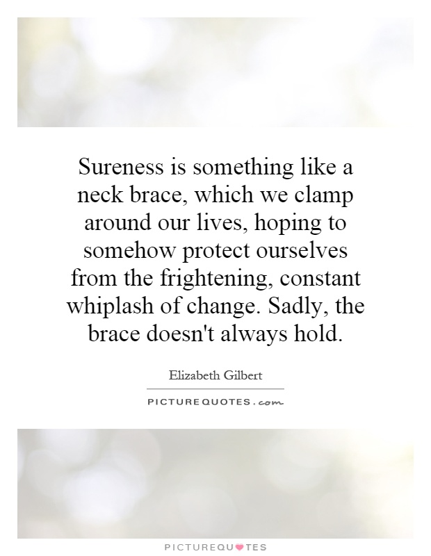 Sureness is something like a neck brace, which we clamp around our lives, hoping to somehow protect ourselves from the frightening, constant whiplash of change. Sadly, the brace doesn't always hold Picture Quote #1