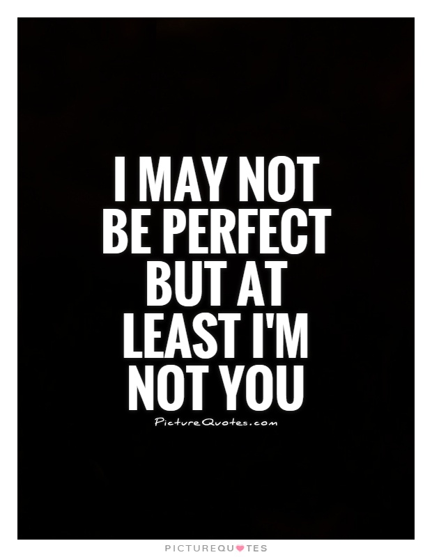 I may not be perfect but at least I'm not you Picture Quote #1