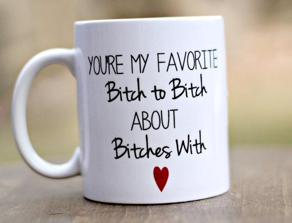 You're my favorite bitch to bitch about bitches with Picture Quote #1