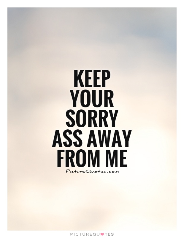 Keep your sorry ass away from me Picture Quote #1