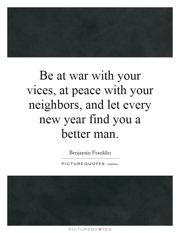 Be at war with your vices, at peace with your neighbors, and let every new year find you a better man Picture Quote #1