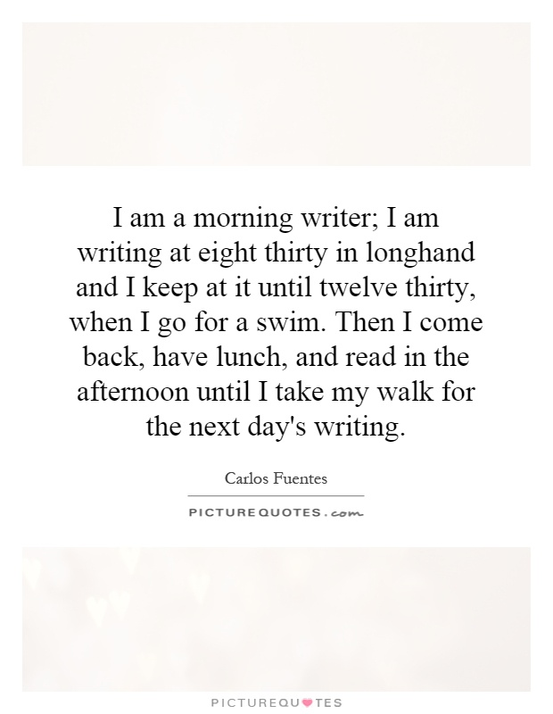 I am a morning writer; I am writing at eight thirty in longhand and I keep at it until twelve thirty, when I go for a swim. Then I come back, have lunch, and read in the afternoon until I take my walk for the next day's writing Picture Quote #1