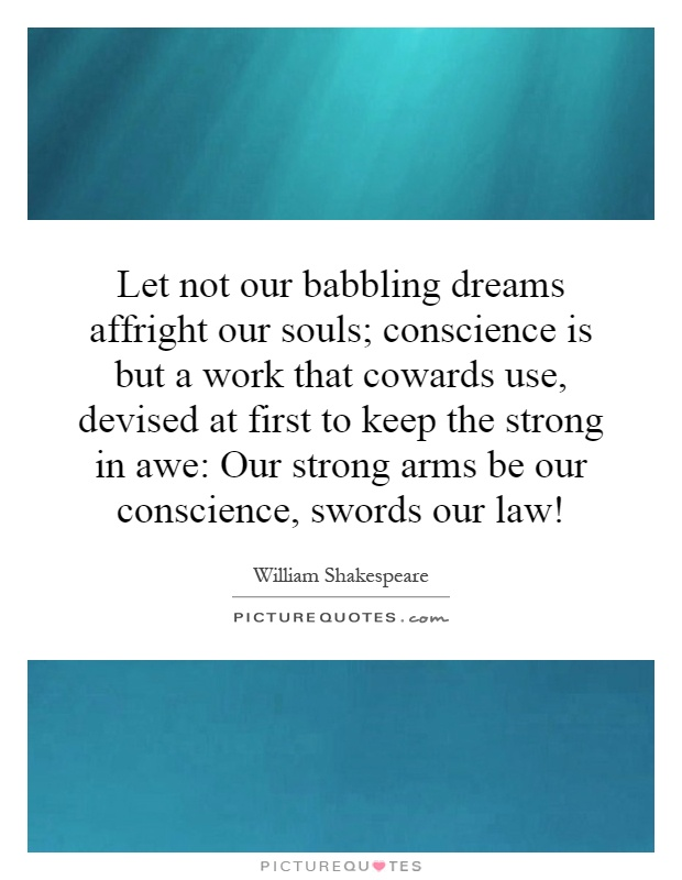 Let not our babbling dreams affright our souls; conscience is but a work that cowards use, devised at first to keep the strong in awe: Our strong arms be our conscience, swords our law! Picture Quote #1
