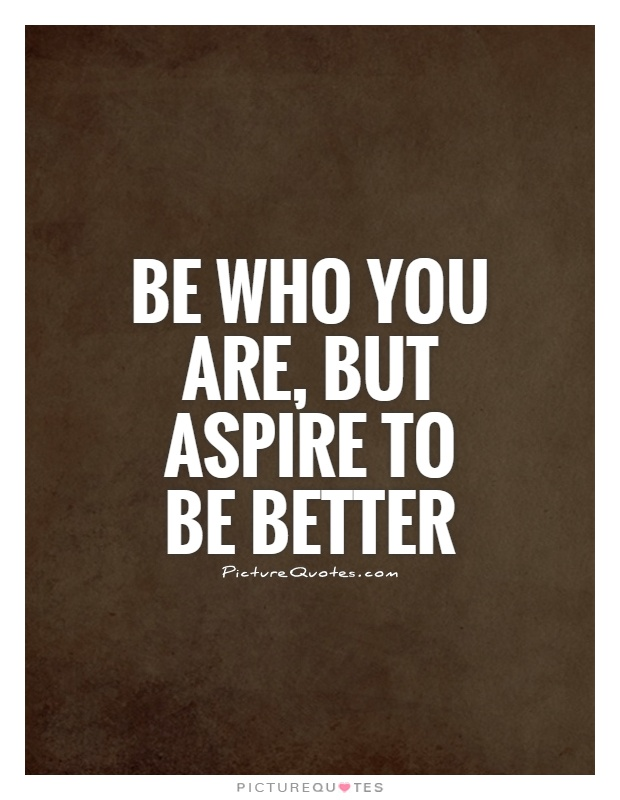 Be who you are, but aspire to be better Picture Quote #1