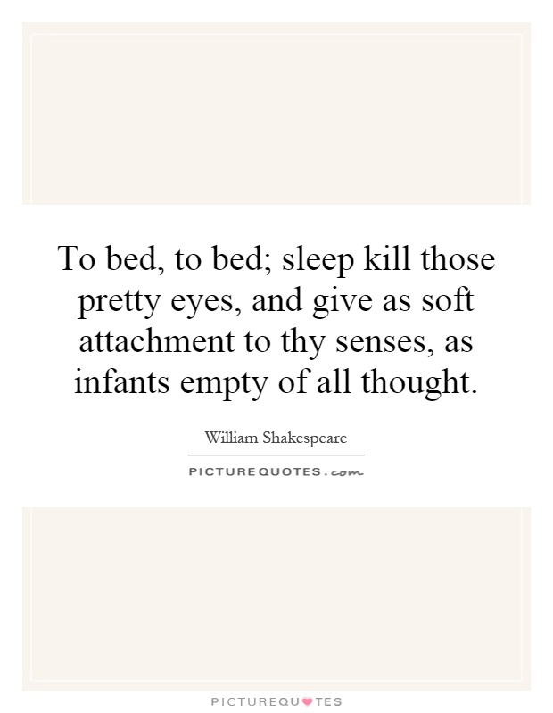 To bed, to bed; sleep kill those pretty eyes, and give as soft attachment to thy senses, as infants empty of all thought Picture Quote #1