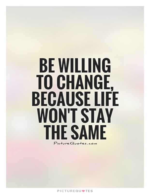 Be willing to change, because life won't stay the same Picture Quote #1